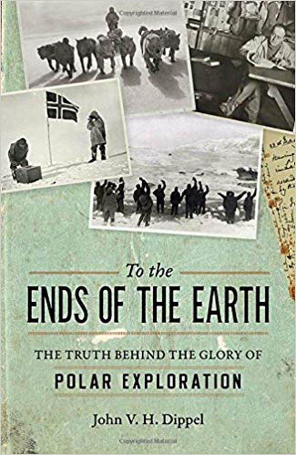 """To the Ends of the Earth: the Truth Behind the Glory of Polar Exploration,"" by John V.H. Dippel"