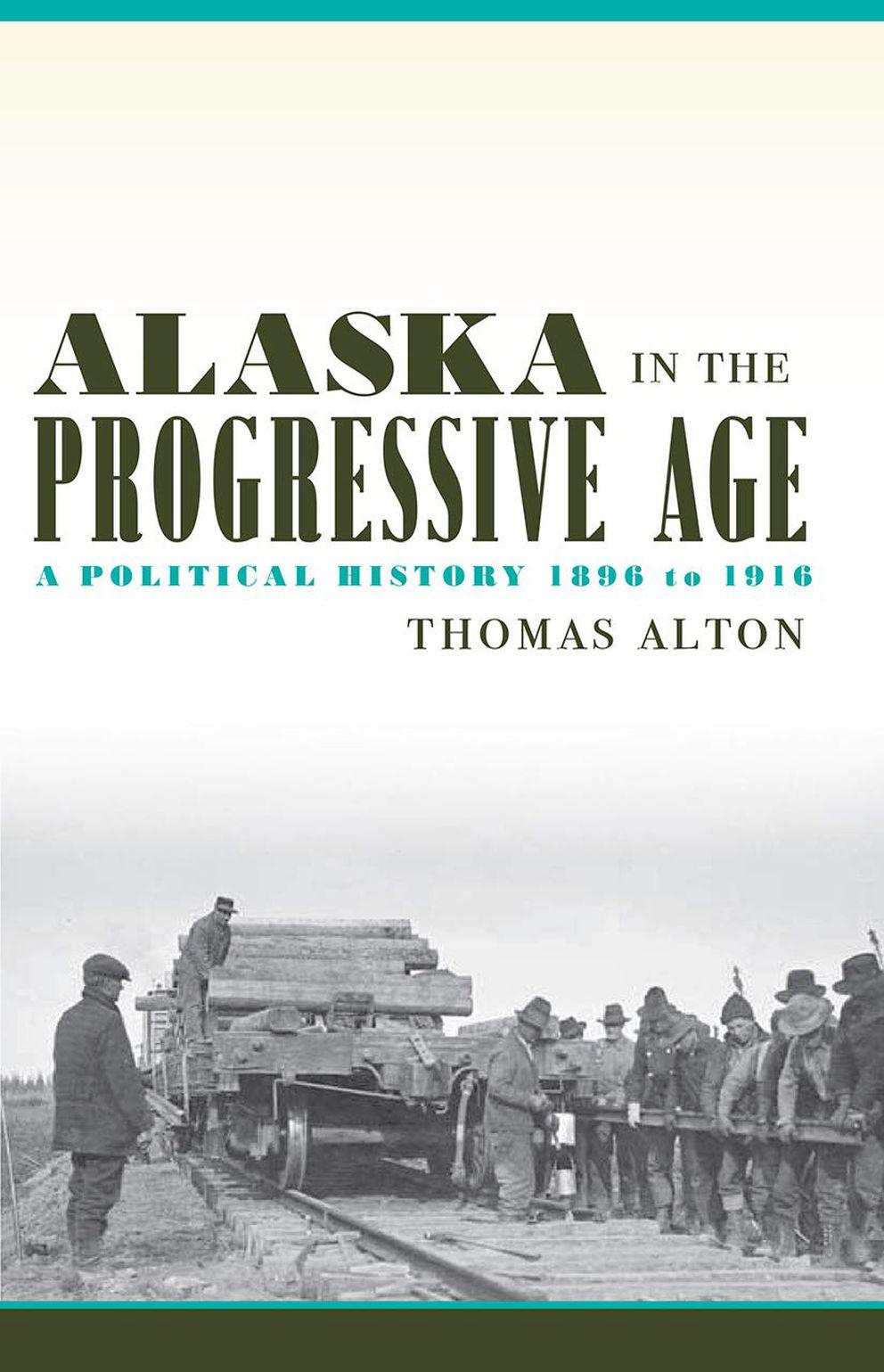 'Alaska in the Progressive Age: A Political History 1896 to 1916, ' by Thomas Alton