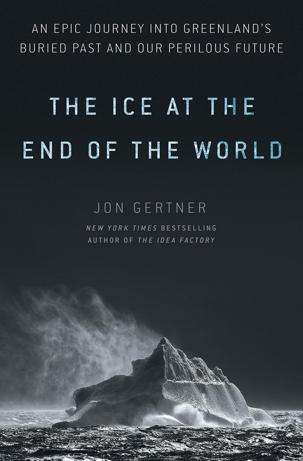 'The Ice at the End of the World: An Epic Journey into Greenland's Buried Past and our Perilous Future, ' Jon Gertner
