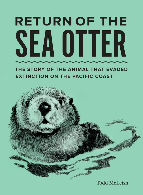 """The Return of the Sea Otter: The Story of the Animal that Evaded Extinction on the Pacific Coast,"" by Todd McLeish"