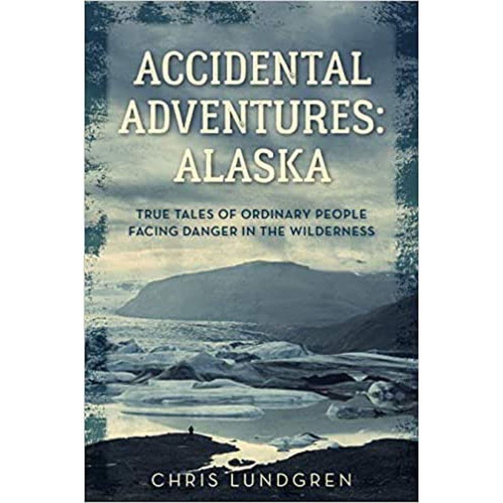 """Accidental Adventures: Alaska – True Tales of Ordinary People Facing Danger in the Wilderness,"" by Chris Lundgren"