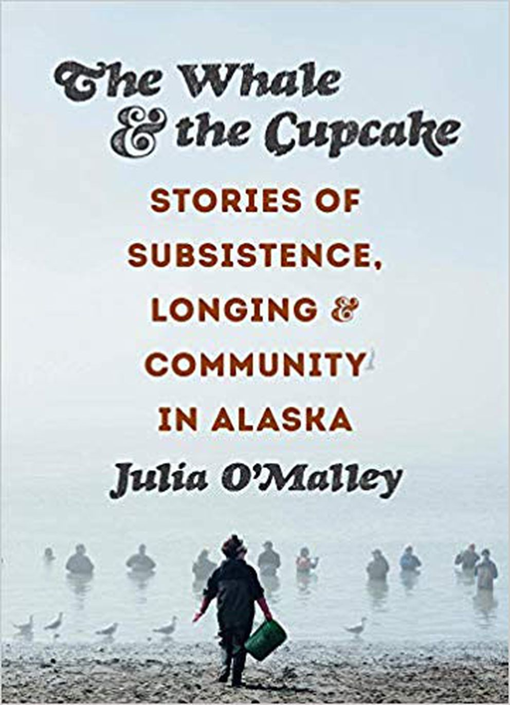 """""""The Whale and the Cupcake: Stories of Subsistence, Longing, and Community in Alaska,"""" by Julia O'Malley"""