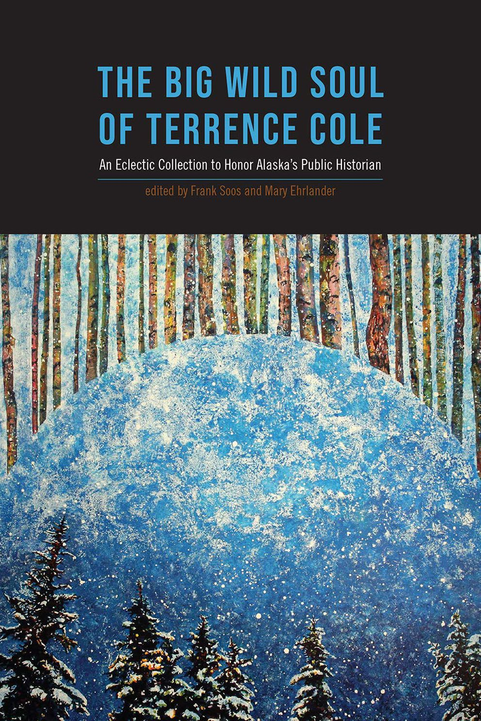 'The Big Wild Soul of Terrence Cole: An Eclectic Collection to Honor Alaska's Public Historian, ' edited by Frank Soos and Mary F. Ehrlander