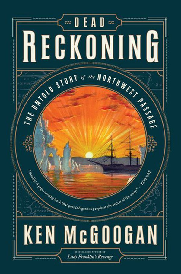 """Dead Reckoning: The Untold Story of the Northwest Passage"" by Ken McGoogan (HarperCollins Canada)"