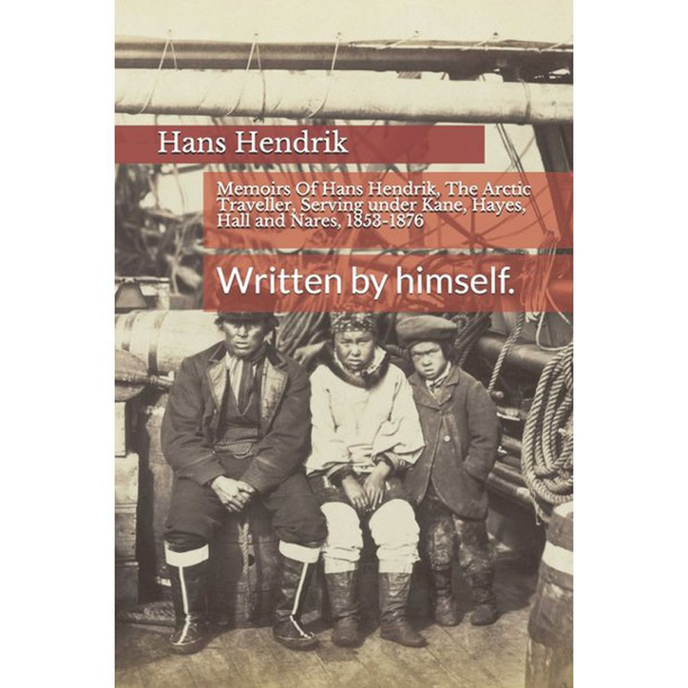 'Memoirs of Hans Hendrik, The Arctic Traveller, Serving under Kane, Hayes, Hall and Nares, 1853-1876: Written by himself. '